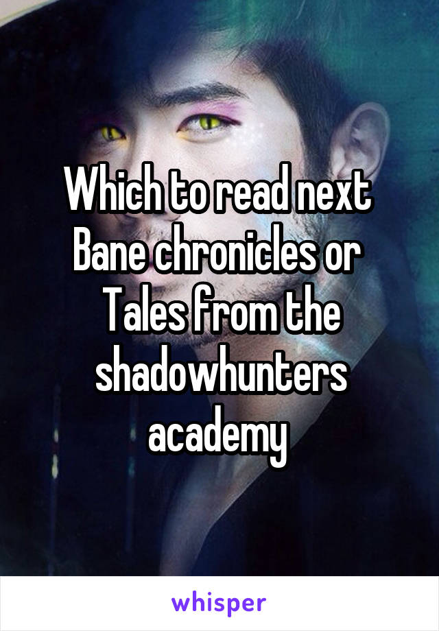 Which to read next  Bane chronicles or  Tales from the shadowhunters academy