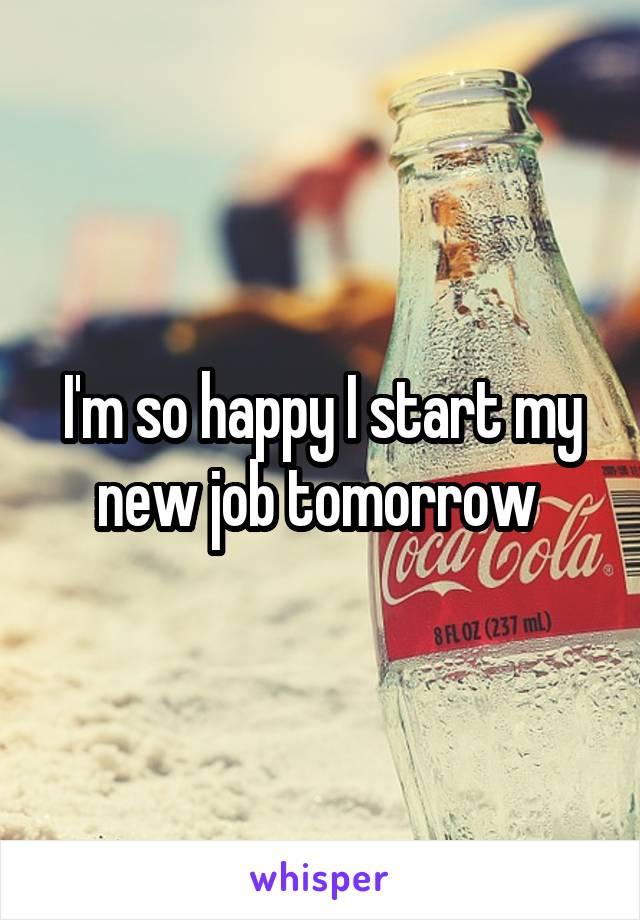 I'm so happy I start my new job tomorrow