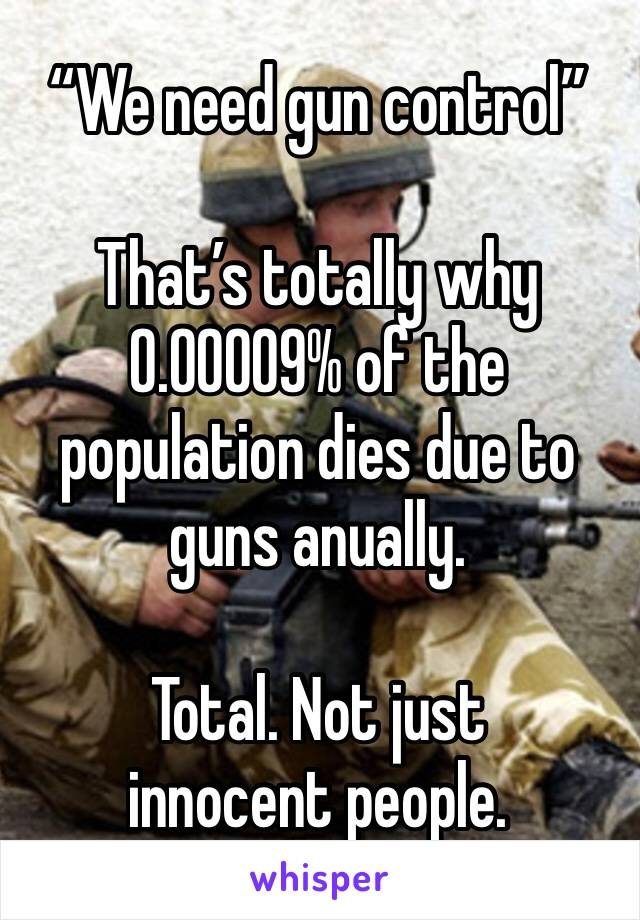 """""""We need gun control""""  That's totally why 0.00009% of the population dies due to guns anually.   Total. Not just innocent people."""
