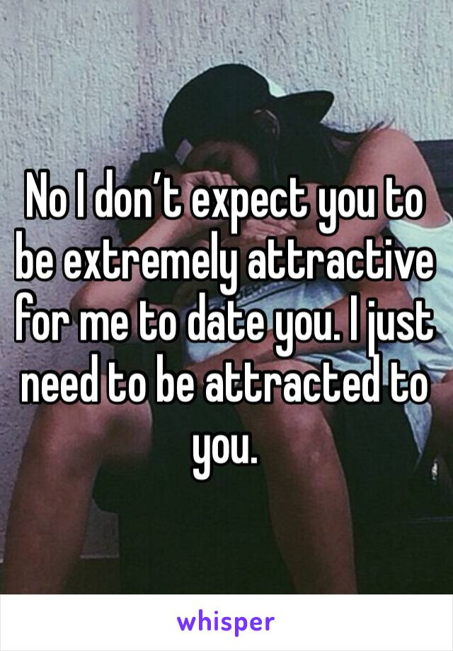 No I don't expect you to be extremely attractive for me to date you. I just need to be attracted to you.
