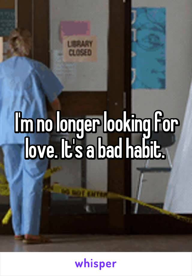 I'm no longer looking for love. It's a bad habit.