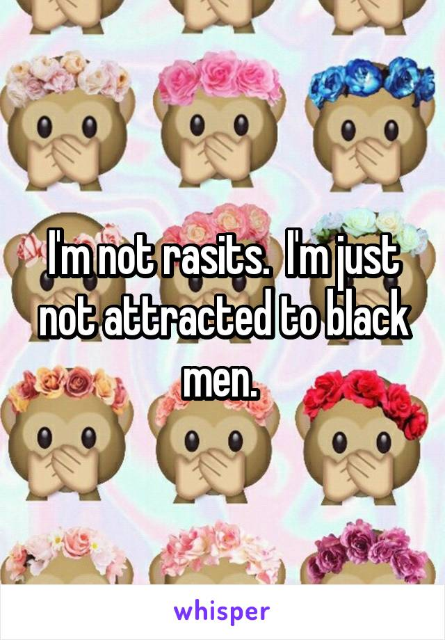 I'm not rasits.  I'm just not attracted to black men.