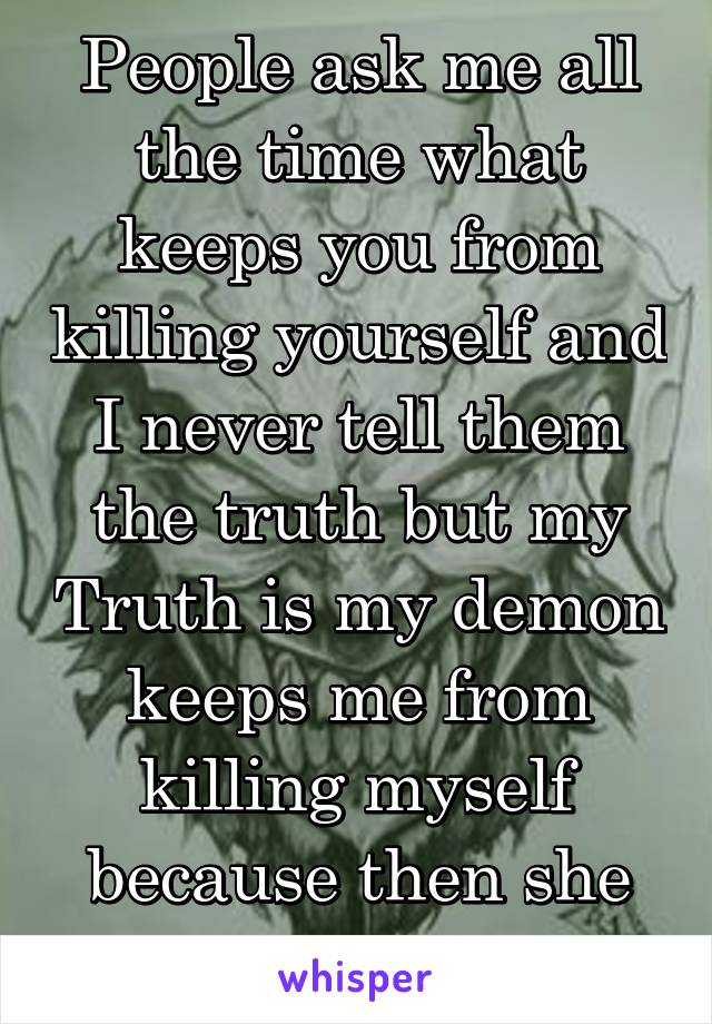 People ask me all the time what keeps you from killing yourself and I never tell them the truth but my Truth is my demon keeps me from killing myself because then she would die as well