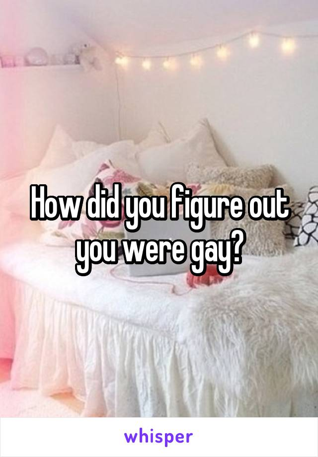 How did you figure out you were gay?