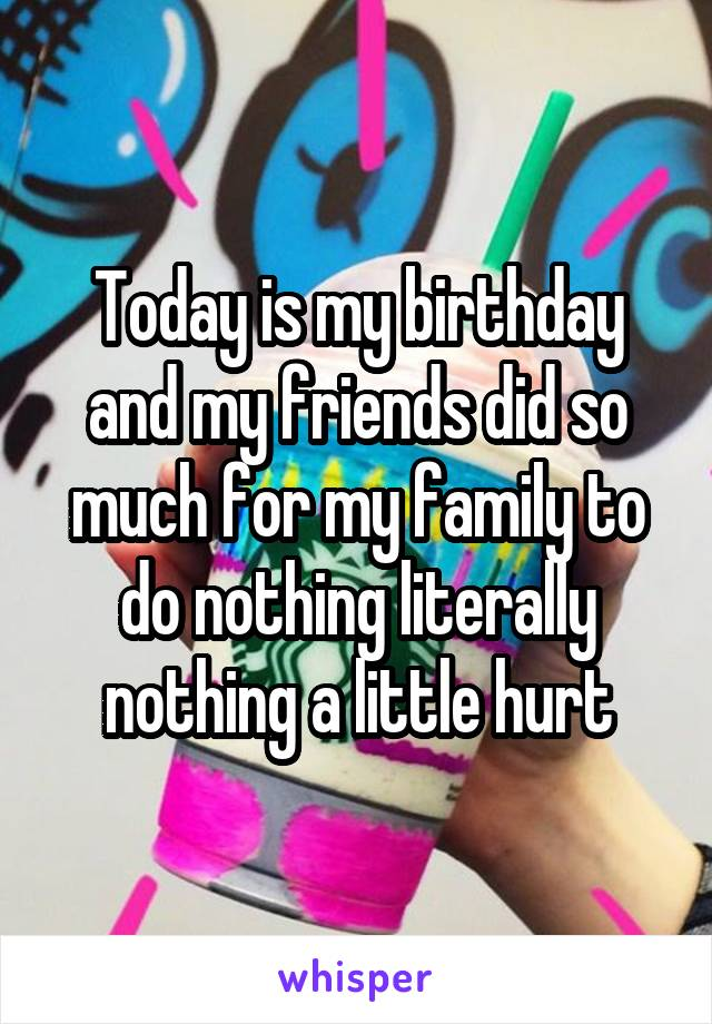Today is my birthday and my friends did so much for my family to do nothing literally nothing a little hurt