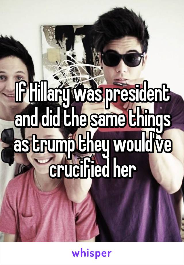 If Hillary was president and did the same things as trump they would've crucified her