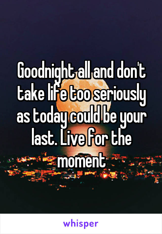 Goodnight all and don't take life too seriously as today could be your last. Live for the moment