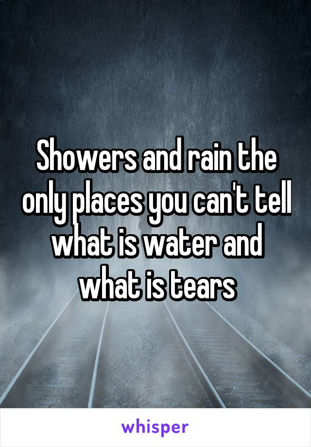 Showers and rain the only places you can't tell what is water and what is tears