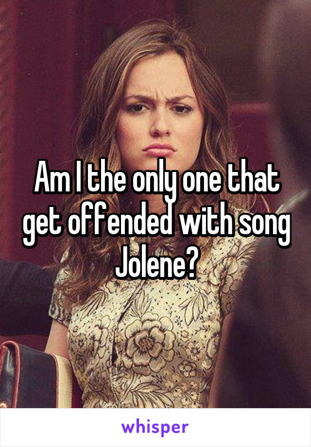 Am I the only one that get offended with song Jolene?