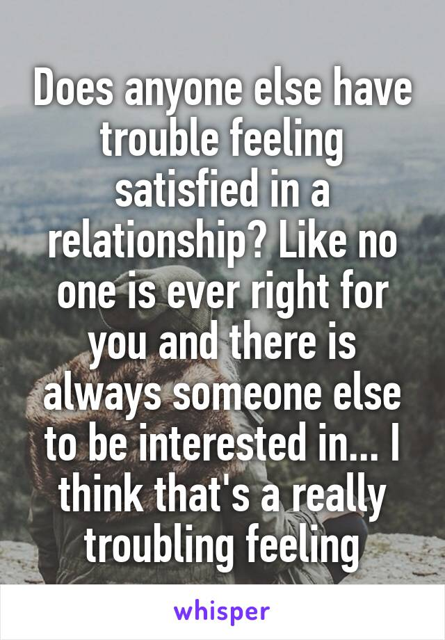 Does anyone else have trouble feeling satisfied in a relationship? Like no one is ever right for you and there is always someone else to be interested in... I think that's a really troubling feeling
