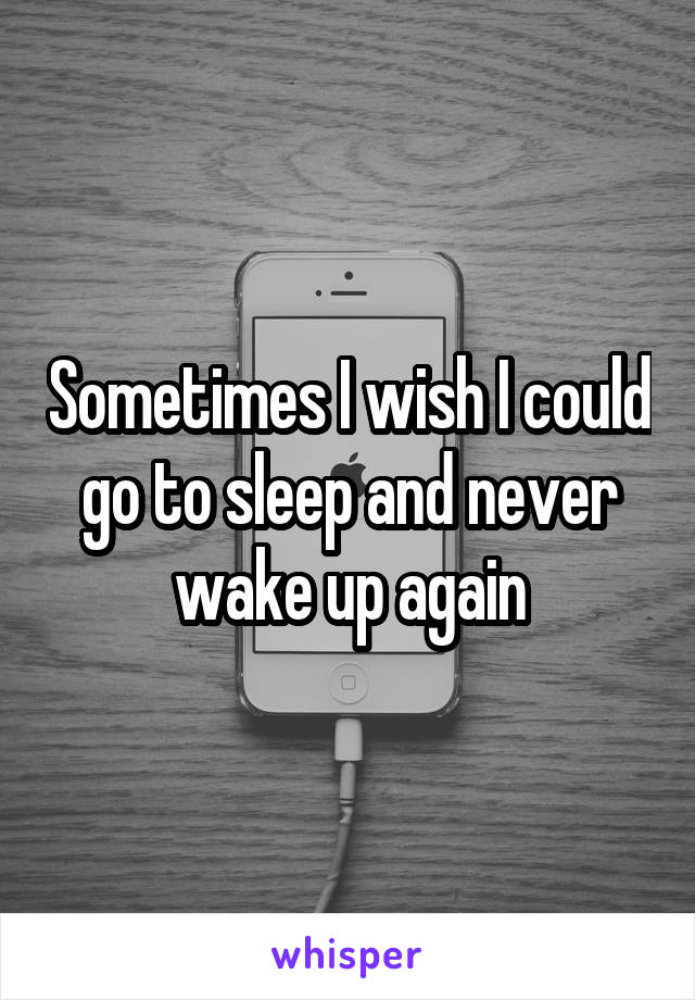 Sometimes I wish I could go to sleep and never wake up again