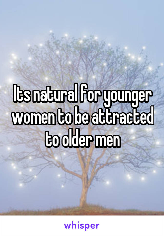 Its natural for younger women to be attracted to older men
