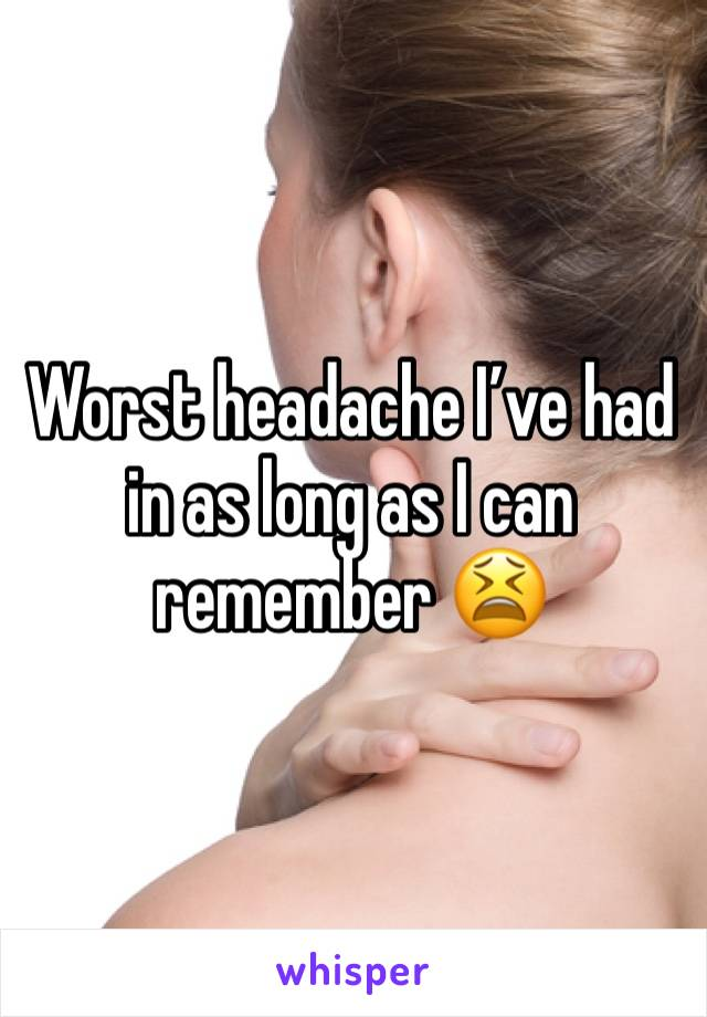 Worst headache I've had in as long as I can remember 😫