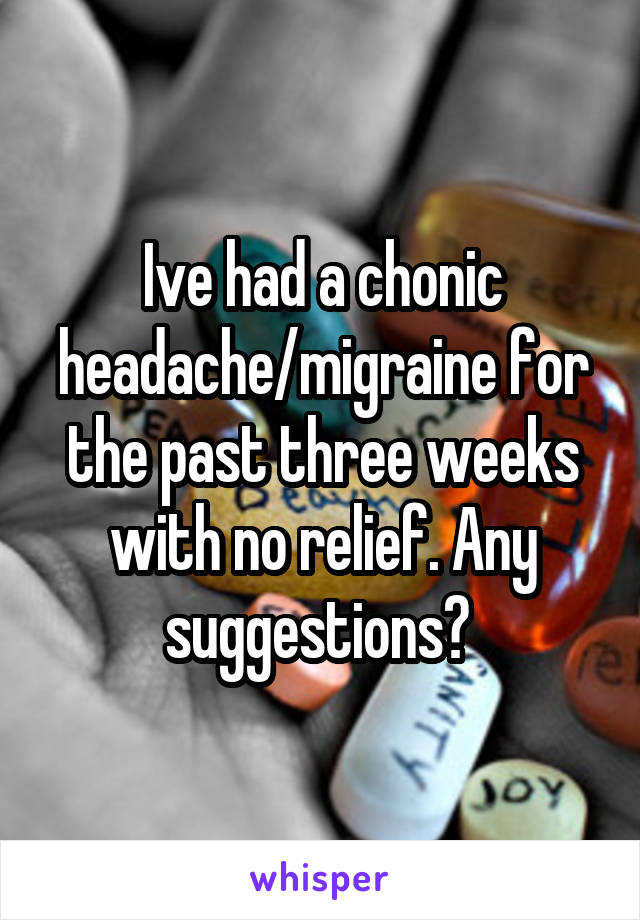Ive had a chonic headache/migraine for the past three weeks with no relief. Any suggestions?