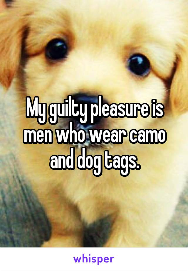 My guilty pleasure is men who wear camo and dog tags.