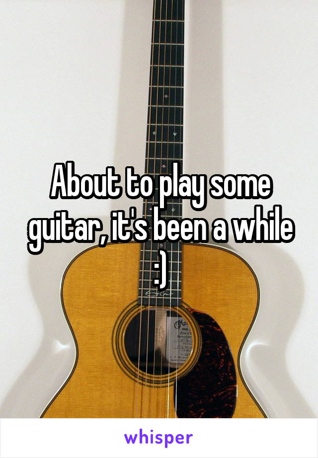 About to play some guitar, it's been a while :)