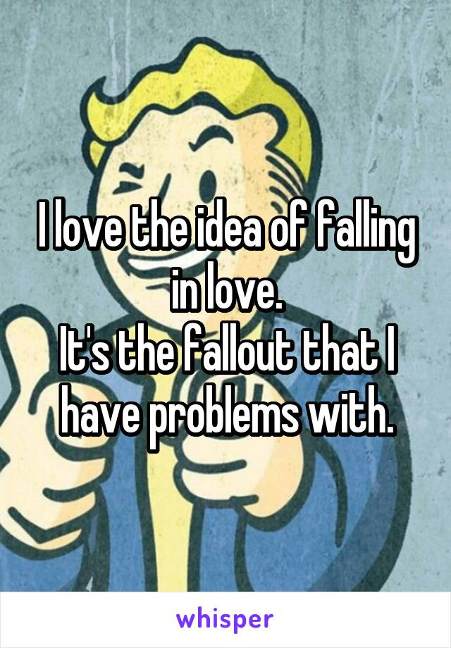 I love the idea of falling in love. It's the fallout that I have problems with.