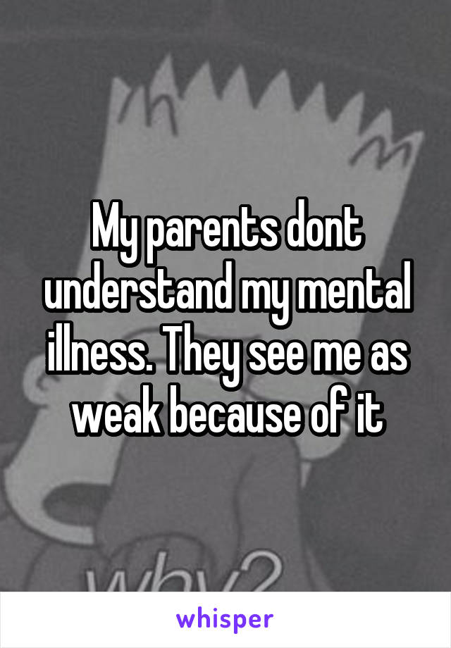 My parents dont understand my mental illness. They see me as weak because of it