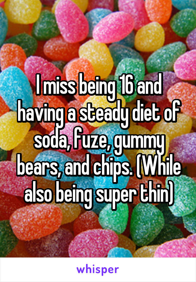 I miss being 16 and having a steady diet of soda, fuze, gummy bears, and chips. (While also being super thin)