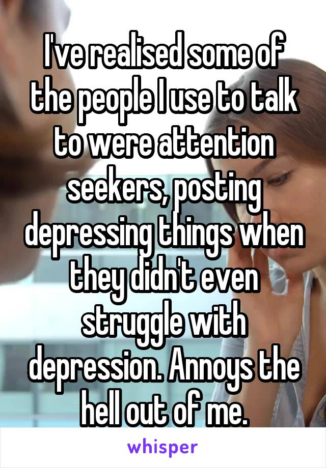 I've realised some of the people I use to talk to were attention seekers, posting depressing things when they didn't even struggle with depression. Annoys the hell out of me.