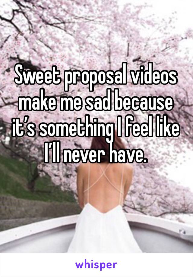 Sweet proposal videos make me sad because it's something I feel like I'll never have.