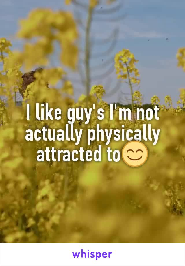 I like guy's I'm not actually physically attracted to😊
