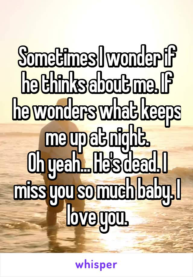 Sometimes I wonder if he thinks about me. If he wonders what keeps me up at night. Oh yeah... He's dead. I miss you so much baby. I love you.