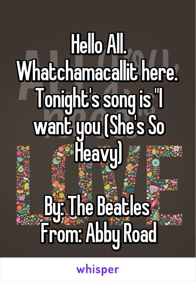 "Hello All. Whatchamacallit here.  Tonight's song is ""I want you (She's So Heavy)  By: The Beatles  From: Abby Road"