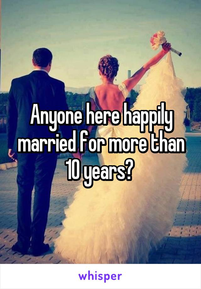 Anyone here happily married for more than 10 years?