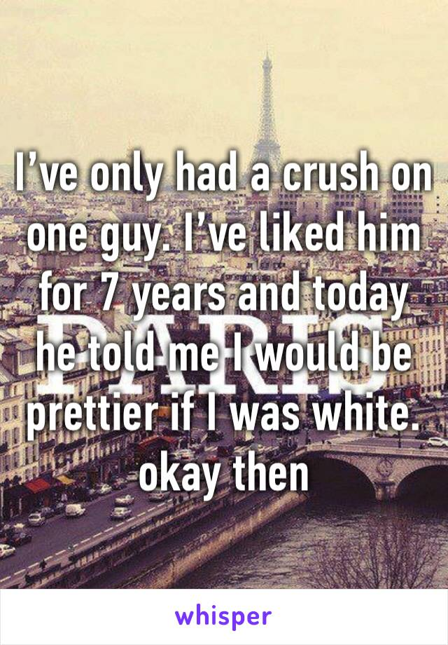 I've only had a crush on one guy. I've liked him for 7 years and today he told me I would be prettier if I was white. okay then