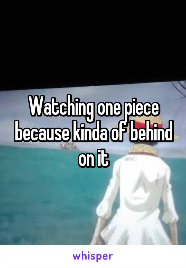 Watching one piece because kinda of behind on it