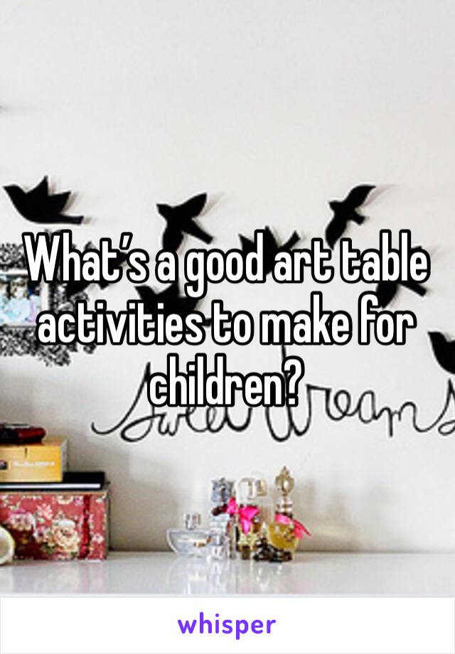 What's a good art table activities to make for children?