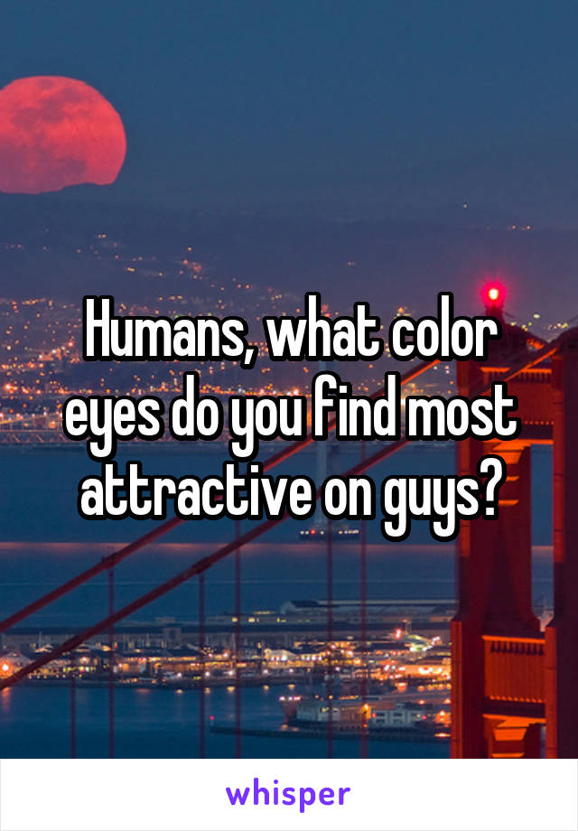 Humans, what color eyes do you find most attractive on guys?
