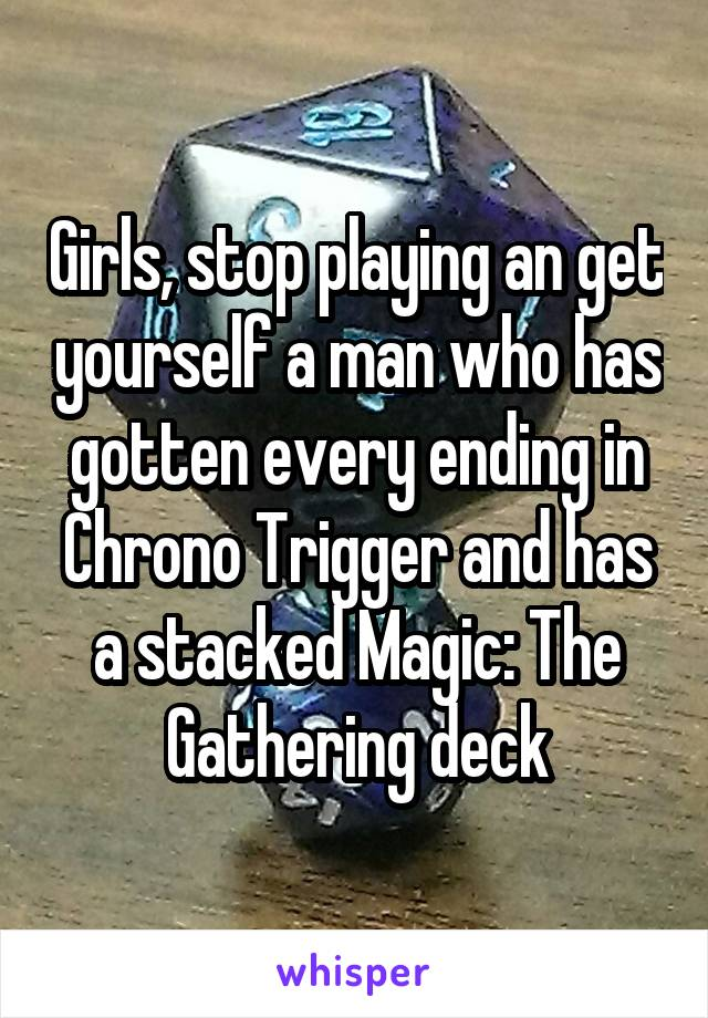 Girls, stop playing an get yourself a man who has gotten every ending in Chrono Trigger and has a stacked Magic: The Gathering deck