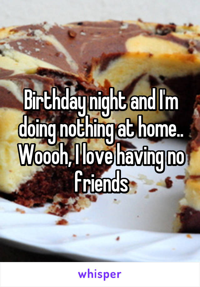 Birthday night and I'm doing nothing at home.. Woooh, I love having no friends