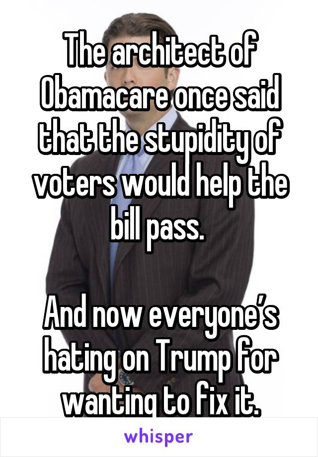 The architect of Obamacare once said that the stupidity of voters would help the bill pass.   And now everyone's hating on Trump for wanting to fix it.