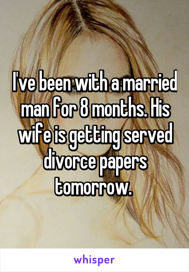 I've been with a married man for 8 months. His wife is getting served divorce papers tomorrow.
