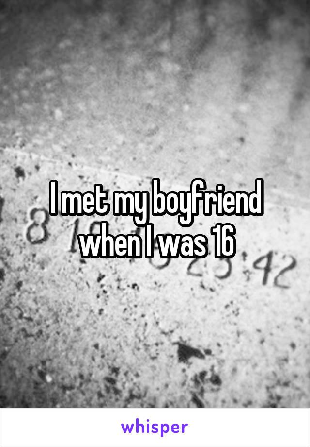 I met my boyfriend when I was 16