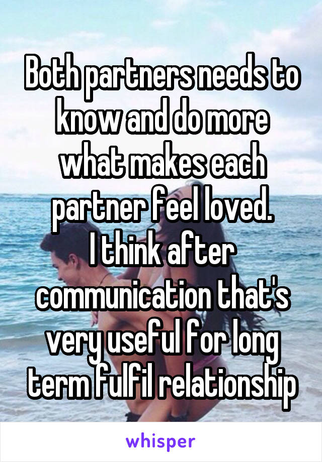 Both partners needs to know and do more what makes each partner feel loved. I think after communication that's very useful for long term fulfil relationship