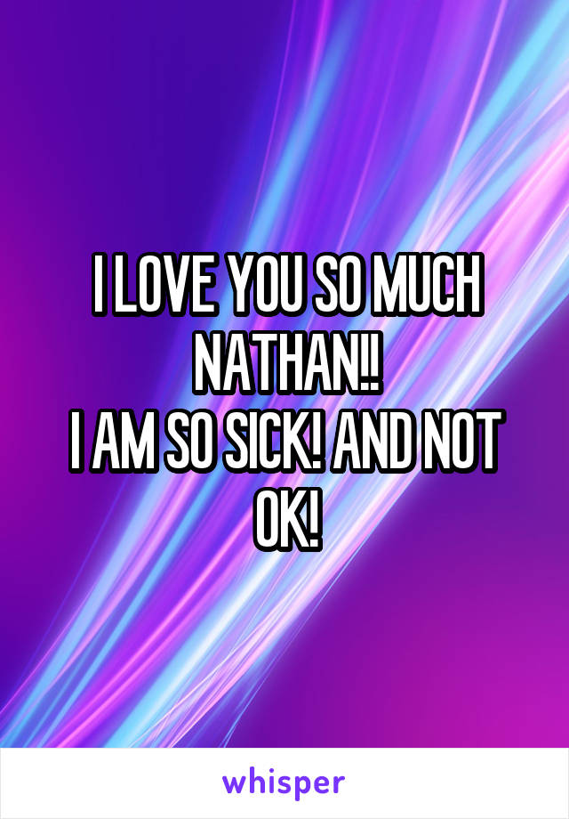 I LOVE YOU SO MUCH NATHAN!! I AM SO SICK! AND NOT OK!