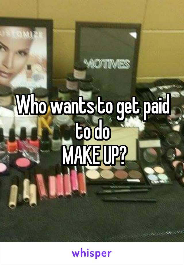 Who wants to get paid to do  MAKE UP?
