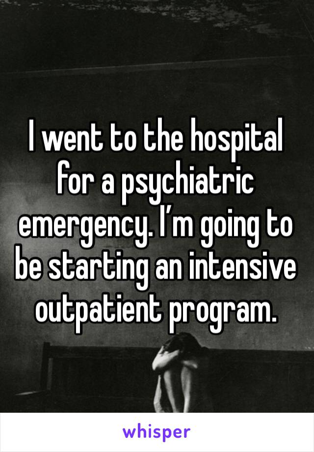 I went to the hospital for a psychiatric emergency. I'm going to be starting an intensive outpatient program.