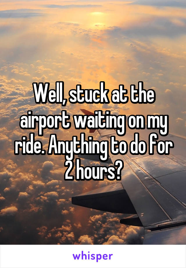 Well, stuck at the airport waiting on my ride. Anything to do for 2 hours?
