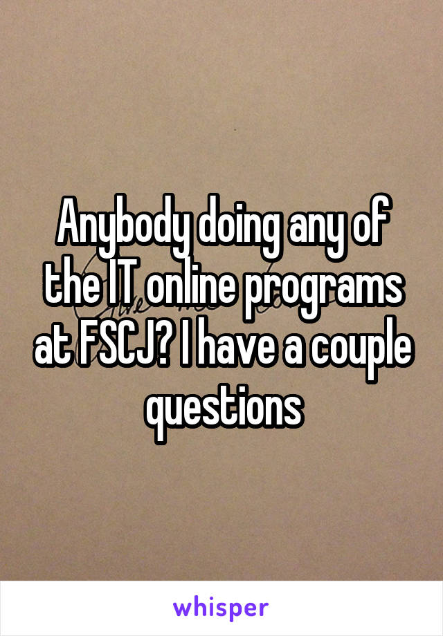 Anybody doing any of the IT online programs at FSCJ? I have a couple questions