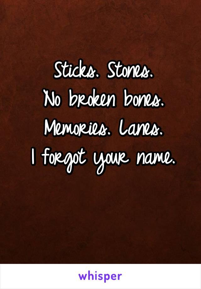 Sticks. Stones. No broken bones. Memories. Lanes. I forgot your name.