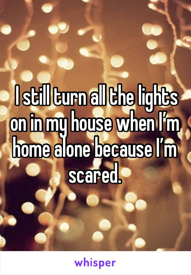 I still turn all the lights on in my house when I'm home alone because I'm scared.