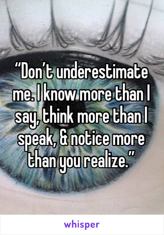 """""""Don't underestimate me. I know more than I say, think more than I speak, & notice more than you realize."""""""