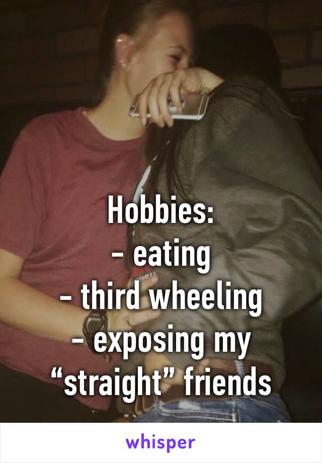"Hobbies: - eating  - third wheeling  - exposing my ""straight"" friends"