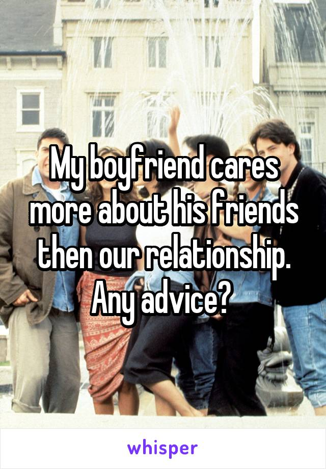 My boyfriend cares more about his friends then our relationship. Any advice?