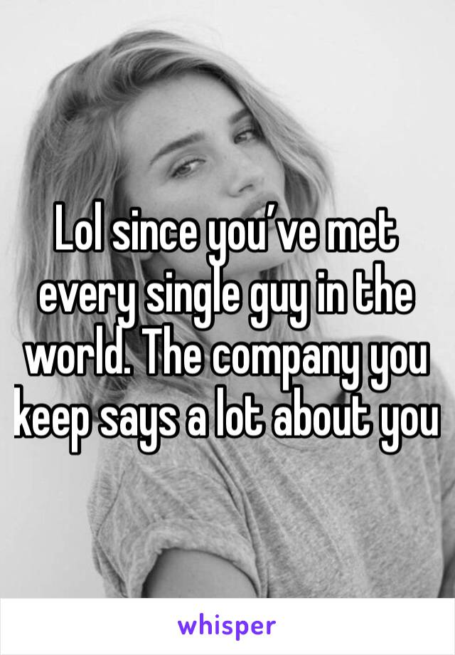 Lol since you've met every single guy in the world. The company you keep says a lot about you